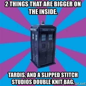 TARDIS Doctor Who - 2 things that are bigger on the inside. Tardis, and a Slipped Stitch Studios Double Knit Bag.