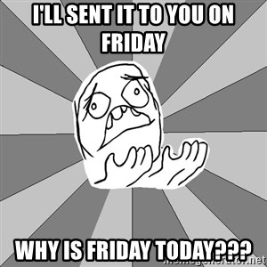 Whyyy??? - I'll sent it to you on friday Why is friday today???
