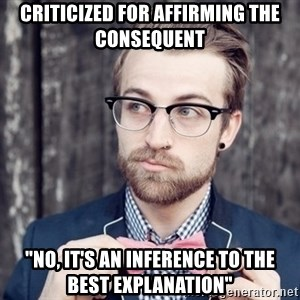 "Scumbag Analytic Philosopher - criticized for affirming the consequent ""No, it's an inference to the best explanation"""