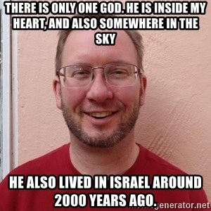 Asshole Christian missionary - there is only one god. he is inside my heart, and also somewhere in the sky he also lived in israel around 2000 years ago.