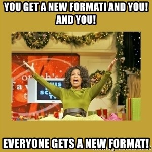 Oprah You get a - YOU GET A NEW FORMAT! aND you! AND YOU! EVERYONE GETS A NEW FORMAT!