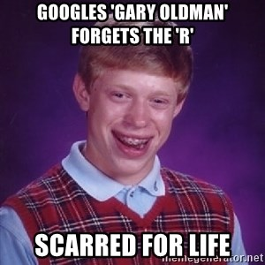 Bad Luck Brian - googles 'gARY OLDMAN' FORGETS THE 'R' SCARRED FOR LIFE