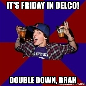 Sunny Student - It's Friday in Delco! Double down, brah
