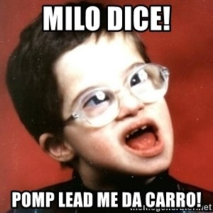 retarded kid with glasses - Milo Dice! Pomp Lead me da carro!