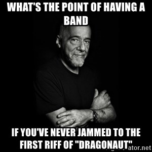"Paolo Coehlo Says - what's the point of having a band if you've never jammed to the first riff of ""Dragonaut"""