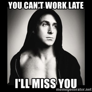ManarchistRyanGosling - you can't work late i'll miss you