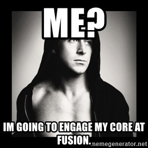 ManarchistRyanGosling - Me? Im going to engage my core at fusion.