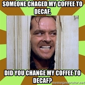 Jack Nicholson in the shining  - Someone chaged my coffee to decaf. Did you change my coffee to decaf?