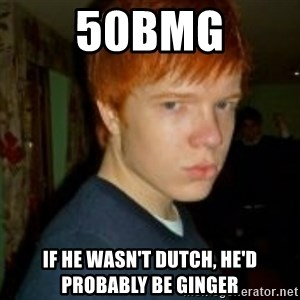 Flame_haired_Poser - 50bmg if he wasn't dutch, he'd probably be ginger