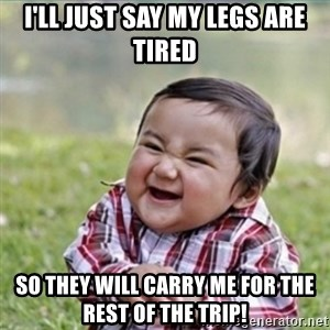 evil plan kid - i'll just say my legs are tired so they will carry me for the rest of the trip!