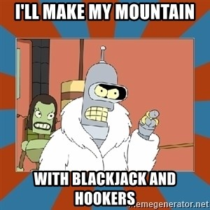 Blackjack and hookers bender - i'll make my mountain with blackjack and hookers
