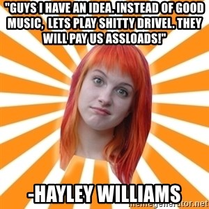 """Hayley Williams - """"guys i have an idea. instead of good music,  lets play shitty drivel. they will pay us assloads!"""" -hayley williams"""