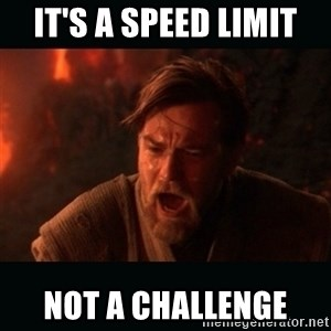 "Obi Wan Kenobi ""You were my brother!"" - it's a speed limit not a challenge"