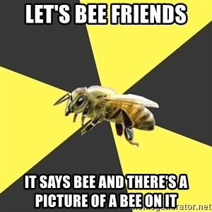 British High School Honeybee - LET'S BEE FRIENDS IT SAYS BEE And there's a picture of a bee on it