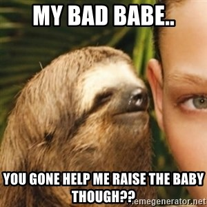 Whispering sloth - My bad babe.. You gone help me raise the baby though??