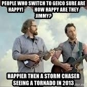 Happier than Geico Guys - People who switch to geico sure are happy!            how happy are they jimmy? happier then a storm chaser seeing a tornado in 2013