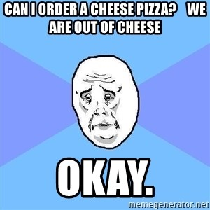 Okay Guy - can i order a cheese pizza?    we are out of cheese  okay.