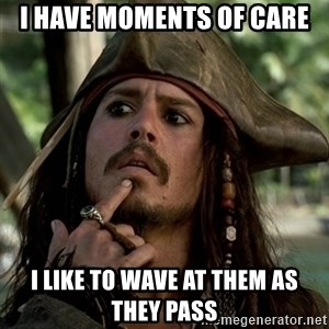 Capt Jack Sparrow - I have moments of care I like to wave at them as they pass