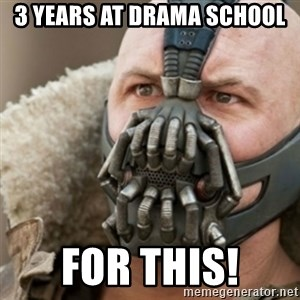 Bane - 3 years at drama school For this!