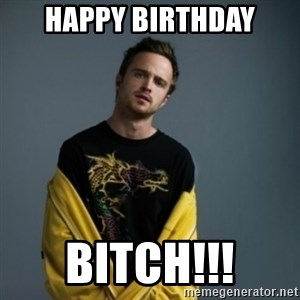 Jesse Pinkman - happy birthday bitch!!!