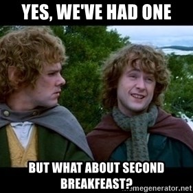 What about second breakfast? - Yes, We've had one but what about second breakfeast?