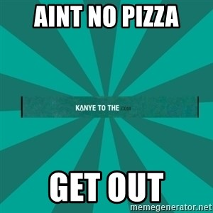 kanyetothe - AINT NO PIZZA GET OUT