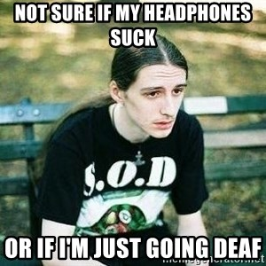 depressed metalhead - Not Sure if My Headphones suCk Or if I'm just going deAf