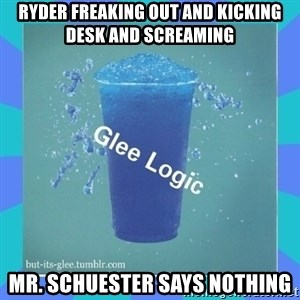 Glee Logic - ryder freaking out and kicking desk and screaming Mr. schuester says nothing