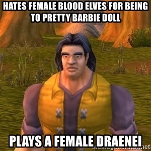 Noob WoW Player - hates female blood elves for being to pretty barbie doll plays a female draenei