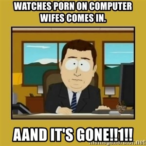 aaand its gone - watches porn on computer wifes comes in. aand it's gone!!1!!