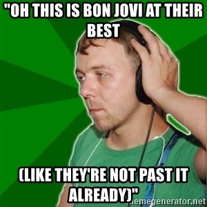 "Sarcastic Soundman - ""OH THIS IS BON JOVI AT THEIR BEST (LIKE THEY'RE NOT PAST IT ALREADY)"""