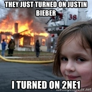 Disaster Girl - They just turned on justin bieber i turned on 2ne1