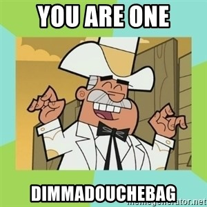 Doug Dimmadome - You are one Dimmadouchebag