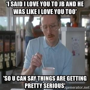 Things are getting pretty Serious (Napoleon Dynamite) - 'I said I love you to JB and he was like I love you too' 'So U can say things are getting pretty serious'