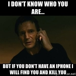 liam neeson taken - I DON'T KNOW WHO YOU ARE... BUT IF YOU DON'T HAVE AN IPHONE I WILL FIND YOU AND KILL YOU