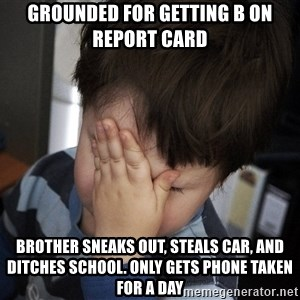 Confession Kid - grounded for getting B on report card brother sneaks out, steals car, and ditches school. Only gets phone taken for a day