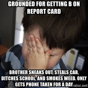 Confession Kid - grounded for getting b on report card brother sneaks out, steals car, ditches school, and smokes weed. only gets phone taken for a day