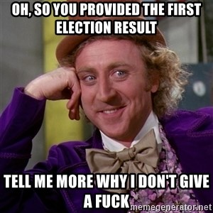 Willy Wonka - Oh, so you provided the first election result Tell me more why i don't give a fuck