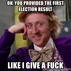 Willy Wonka - Oh, you provided the first election result Like i give a fuck