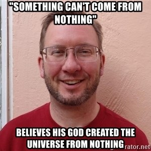"Asshole Christian missionary - ""something can't come from nothing"" believes his god created the universe from nothing"