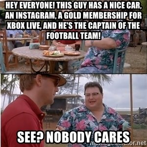 See? Nobody Cares - hey everyone! This guy has a nice car, an instagram, a gold membership for xbox live, and he's the captain of the football team! see? Nobody cares