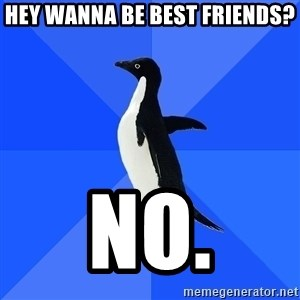 Socially Awkward Penguin - Hey wanna be best friends? No.
