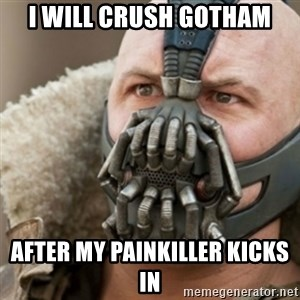 Bane - I will crush Gotham After my painkiller kicks in