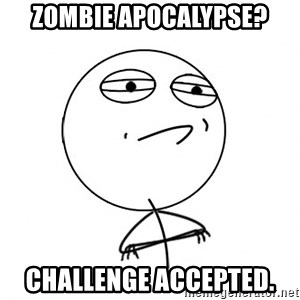 Challenge Accepted - zombie apocalypse? challenge accepted.