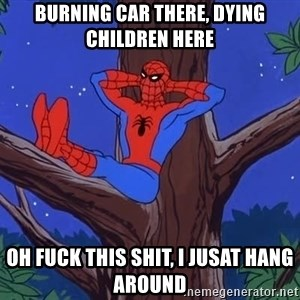 Spiderman Tree - Burning car there, Dying children here Oh fuck this shit, i jusat hang around