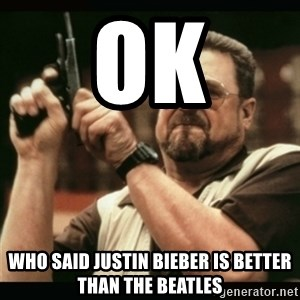 am i the only one around here - Ok who said justin bieber is better than the beatles