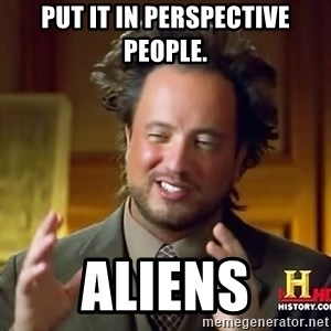 Ancient Aliens - put it in perspective people. aliens
