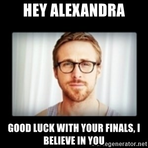RYAN GOSLING GO STUDY - hey alexandra good luck with your finals, i believe in you