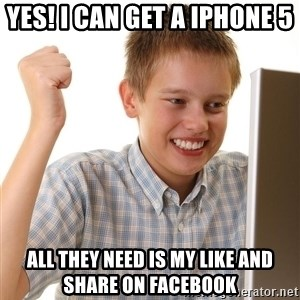 First Day on the internet kid - Yes! I can get a iphone 5  All they need is my like and share on Facebook