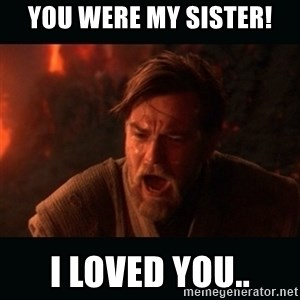 "Obi Wan Kenobi ""You were my brother!"" - You were mY sister! I loved you.."
